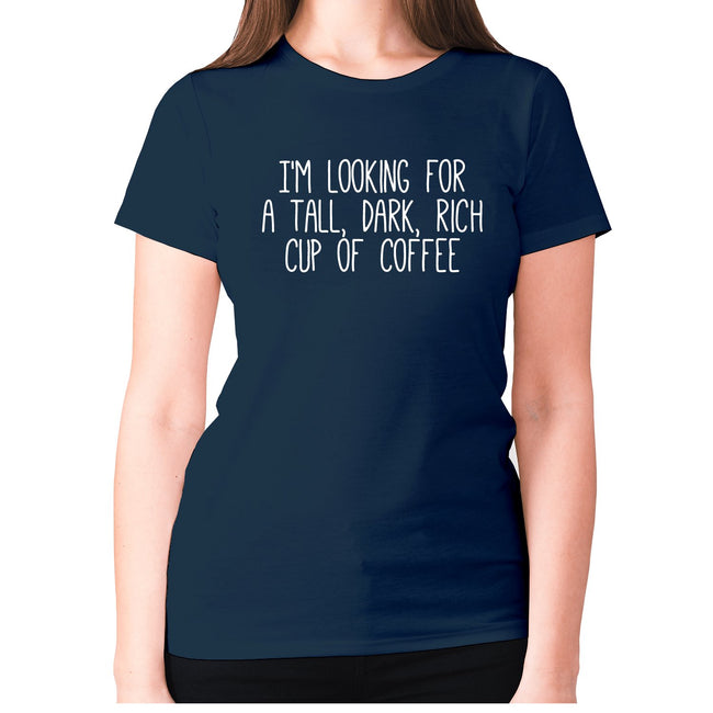 I'm looking for a tall, dark, rich cup of coffee - women's premium t-shirt - Graphic Gear