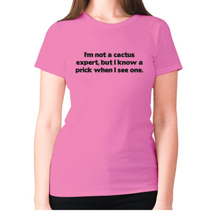 I'm not a cactus expert, but i know a prick when I see one - women's premium t-shirt - Pink / S - Graphic Gear