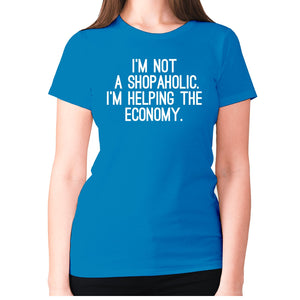 I'm not a shopaholic. I'm helping the economy - women's premium t-shirt - Sapphire / S - Graphic Gear
