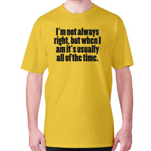 Load image into Gallery viewer, I'm not always right, but when I am it's usually all of the time - men's premium t-shirt - Yellow / S - Graphic Gear