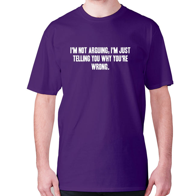 I'm not arguing, I'm just telling you why you're wrong - men's premium t-shirt - Graphic Gear