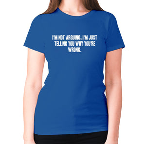 I'm not arguing, I'm just telling you why you're wrong - women's premium t-shirt - Blue / S - Graphic Gear