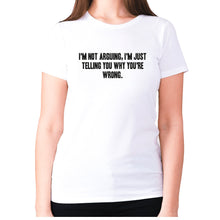 Load image into Gallery viewer, I'm not arguing, I'm just telling you why you're wrong - women's premium t-shirt - White / S - Graphic Gear