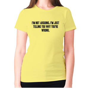 I'm not arguing, I'm just telling you why you're wrong - women's premium t-shirt - Yellow / S - Graphic Gear