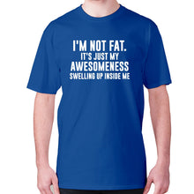 Load image into Gallery viewer, I'm not fat. It's just my awesomeness swelling up inside me - men's premium t-shirt - Blue / S - Graphic Gear