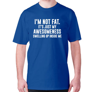 I'm not fat. It's just my awesomeness swelling up inside me - men's premium t-shirt - Blue / S - Graphic Gear