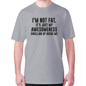 I'm not fat. It's just my awesomeness swelling up inside me - men's premium t-shirt - Grey / S - Graphic Gear
