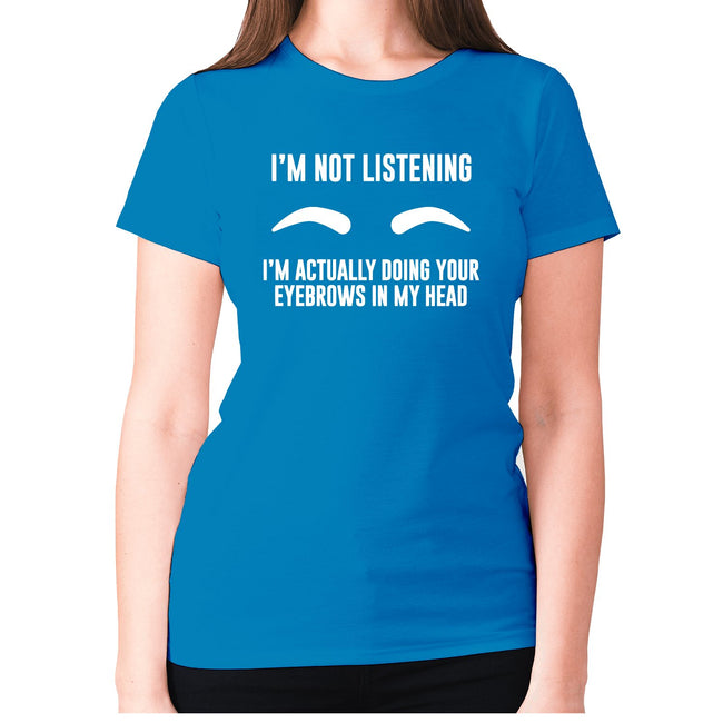 I'm not listening. I'm actually doing your eyebrows in my head - women's premium t-shirt - Graphic Gear