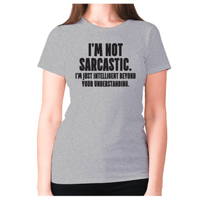 I'm not sarcastic. I'm just intelligent beyond your understanding - women's premium t-shirt - Grey / S - Graphic Gear