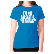 Load image into Gallery viewer, I'm not sarcastic. I'm just intelligent beyond your understanding - women's premium t-shirt - Sapphire / S - Graphic Gear