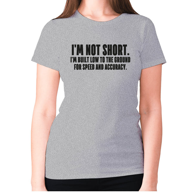 I'm not short. I'm built low to the ground for speed and accuracy - women's premium t-shirt - Graphic Gear