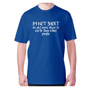 I'm not short, I'm just more down to earth than other people - men's premium t-shirt - Blue / S - Graphic Gear