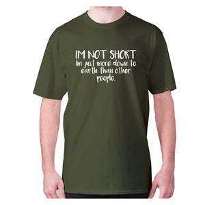 I'm not short, I'm just more down to earth than other people - men's premium t-shirt - Military Green / S - Graphic Gear