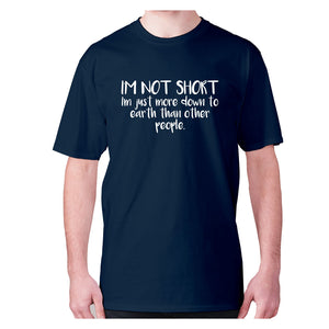 I'm not short, I'm just more down to earth than other people - men's premium t-shirt - Navy / S - Graphic Gear