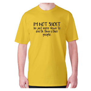 I'm not short, I'm just more down to earth than other people - men's premium t-shirt - Yellow / S - Graphic Gear