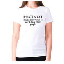 Load image into Gallery viewer, I'm not short, I'm just more down to earth than other people - women's premium t-shirt - White / S - Graphic Gear