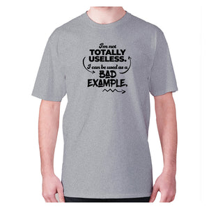 I'm not totally useless. I can be used a bad example - men's premium t-shirt - Grey / S - Graphic Gear