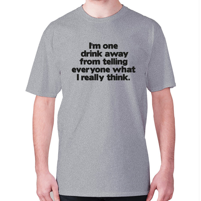 I'm one drink away from telling everyone what I really think - men's premium t-shirt - Graphic Gear