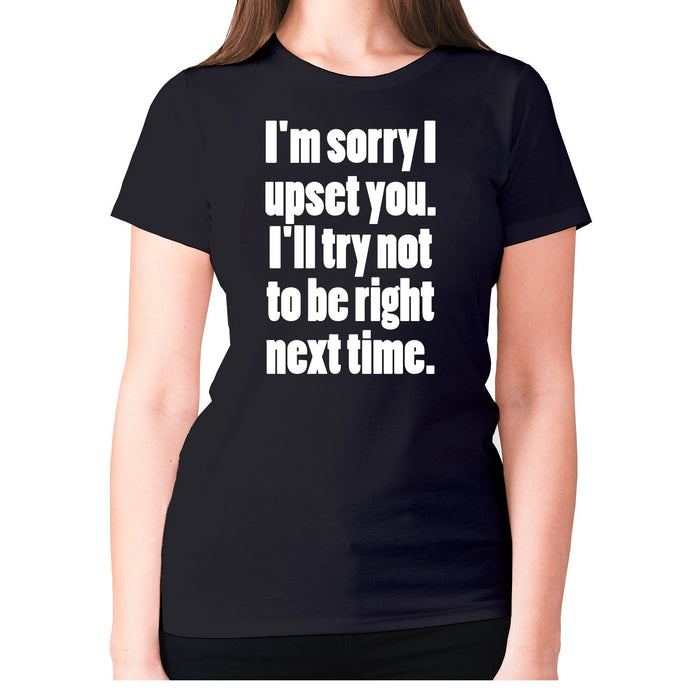 I'm sorry I have upset you - women's premium t-shirt - Graphic Gear