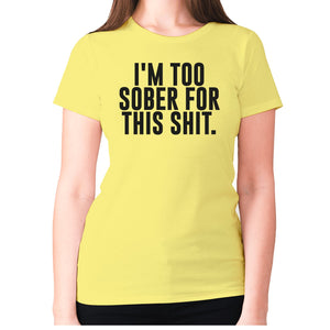 I'm too sober for this shit - women's premium t-shirt - Graphic Gear