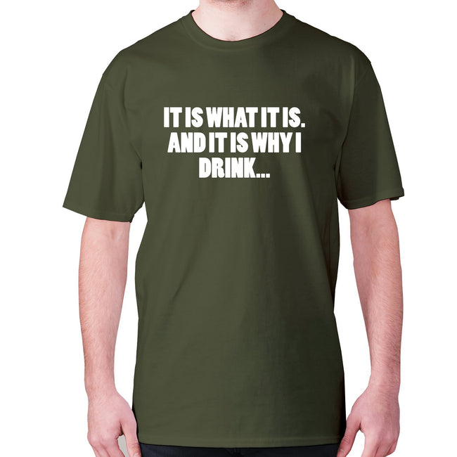 It is what it is. And it is why I drink - men's premium t-shirt - Graphic Gear