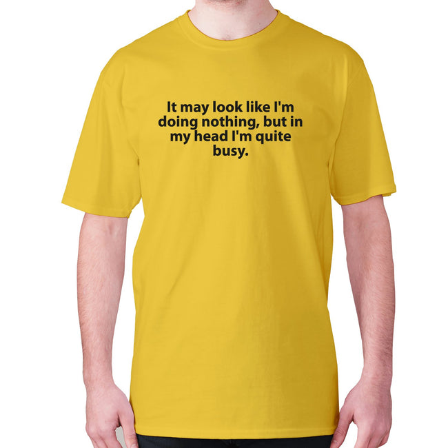 It may look like I'm doing nothing, but in my head I'm quite busy - men's premium t-shirt - Graphic Gear