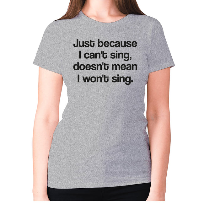 Just because I can't sing doesn't mean i won't sing - women's premium t-shirt - Graphic Gear