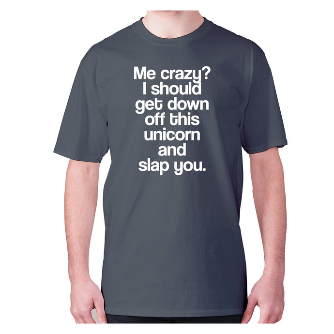 Me crazy I should get down off this unicorn and slap you - men's premium t-shirt - Graphic Gear