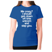 Load image into Gallery viewer, Me crazy I should get down off this unicorn and slap you - women's premium t-shirt - Graphic Gear