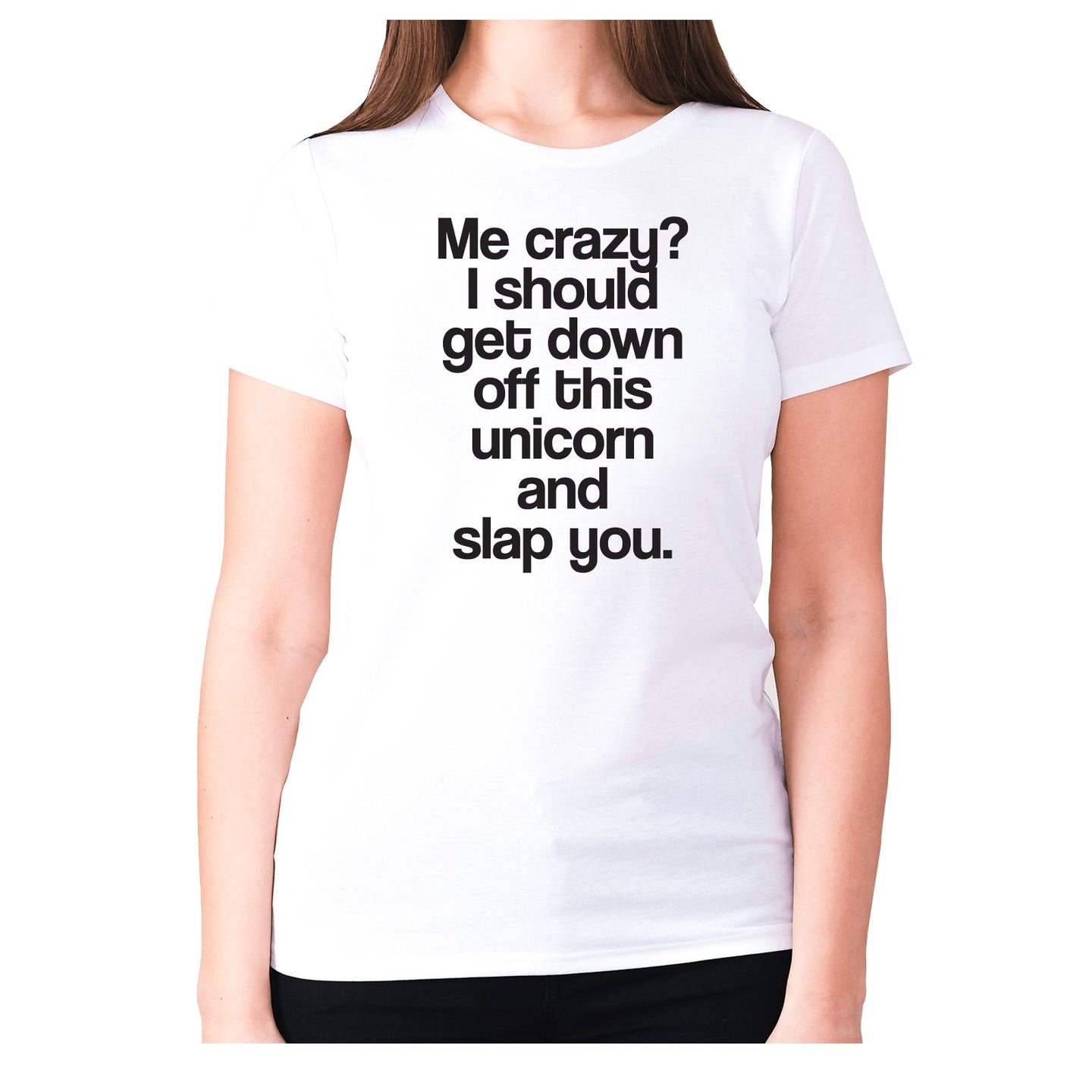 Me crazy I should get down off this unicorn and slap you - women's premium t-shirt - Graphic Gear