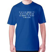 Load image into Gallery viewer, My life is 50% wondering if it's too late to drink coffee and 50% wondering if it's too early to drink alcohol - men's premium t-shirt - Blue / S - Graphic Gear