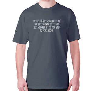 My life is 50% wondering if it's too late to drink coffee and 50% wondering if it's too early to drink alcohol - men's premium t-shirt - Charcoal / S - Graphic Gear