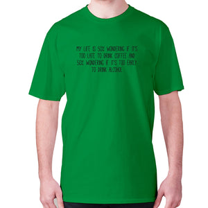 My life is 50% wondering if it's too late to drink coffee and 50% wondering if it's too early to drink alcohol - men's premium t-shirt - Green / S - Graphic Gear