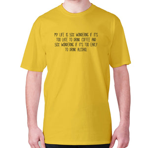 My life is 50% wondering if it's too late to drink coffee and 50% wondering if it's too early to drink alcohol - men's premium t-shirt - Yellow / S - Graphic Gear