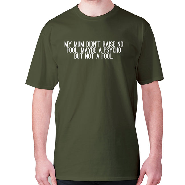 My mum didn't raise no fool. Maybe a psycho but not a fool - men's premium t-shirt - Graphic Gear