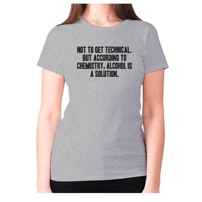 Not to get technical. But according to chemistry, alcohol is a solution - women's premium t-shirt - Graphic Gear