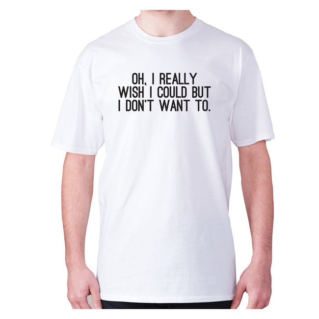Oh, I really wish I could but I don't want to - men's premium t-shirt - Graphic Gear