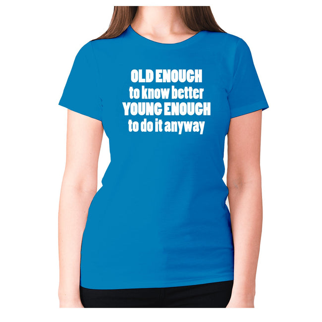 Old enough to know better young enough to do it anyway - women's premium t-shirt - Graphic Gear