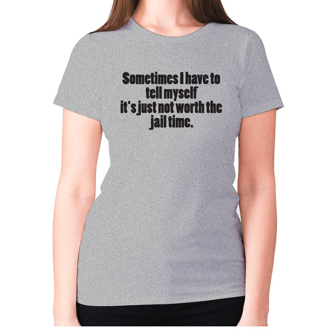 Sometimes I have to tell myself it's just not worth the jail time - women's premium t-shirt - Graphic Gear