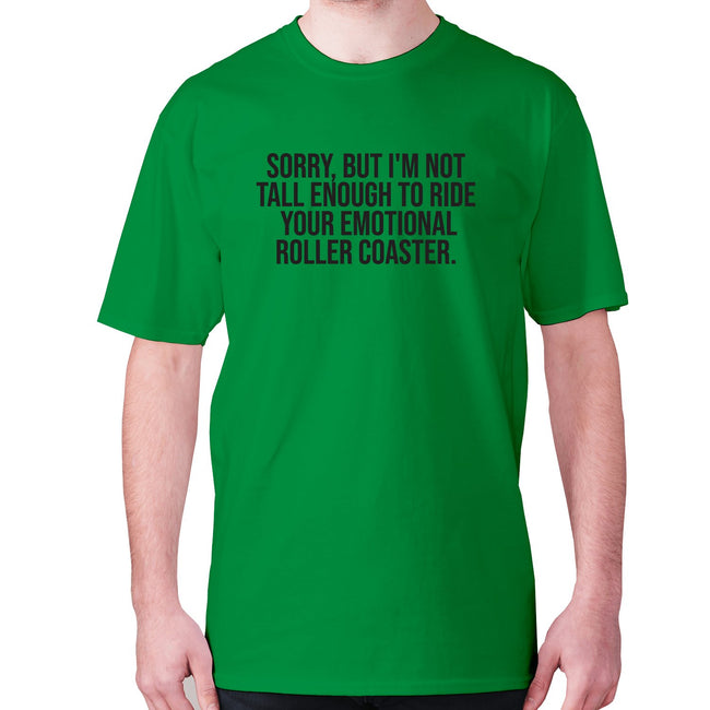 Sorry, but I'm not tall enough to ride your emotional roller coaster - men's premium t-shirt - Graphic Gear