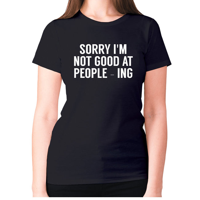 Sorry I'm not good at people - ing - women's premium t-shirt - Graphic Gear