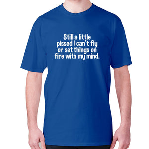 Still a little pissed I can't fly or set things on fire with my mind - men's premium t-shirt - Blue / S - Graphic Gear