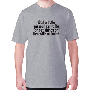 Still a little pissed I can't fly or set things on fire with my mind - men's premium t-shirt - Grey / S - Graphic Gear