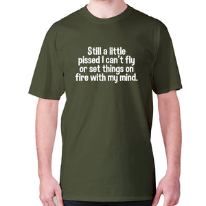 Still a little pissed I can't fly or set things on fire with my mind - men's premium t-shirt - Military Green / S - Graphic Gear