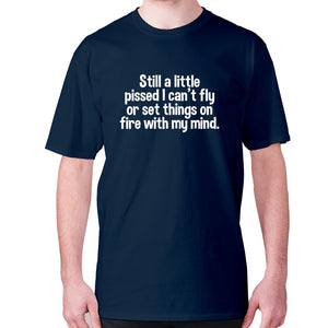 Still a little pissed I can't fly or set things on fire with my mind - men's premium t-shirt - Navy / S - Graphic Gear