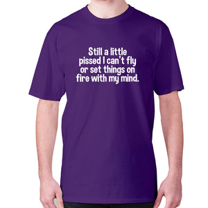 Still a little pissed I can't fly or set things on fire with my mind - men's premium t-shirt - Purple / S - Graphic Gear