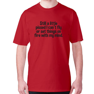 Still a little pissed I can't fly or set things on fire with my mind - men's premium t-shirt - Red / S - Graphic Gear