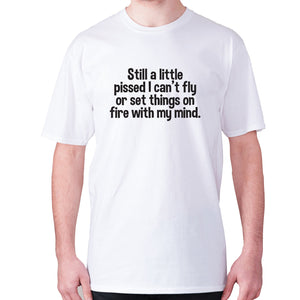 Still a little pissed I can't fly or set things on fire with my mind - men's premium t-shirt - White / S - Graphic Gear