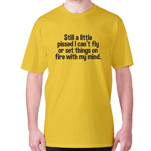 Still a little pissed I can't fly or set things on fire with my mind - men's premium t-shirt - Yellow / S - Graphic Gear