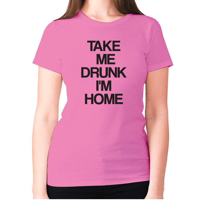 Take me drunk I'm home - women's premium t-shirt - Graphic Gear